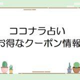ココナラ占い3000円クーポンはいつ貰える?使い方・割引クーポン情報まとめ。
